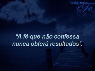 """""""A fé que não confessa nunca obterá resultados""""."""