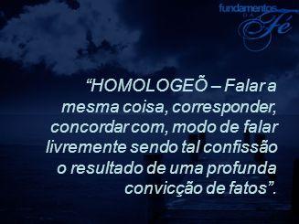 """""""HOMOLOGEÕ – Falar a mesma coisa, corresponder, concordar com, modo de falar livremente sendo tal confissão o resultado de uma profunda convicção de f"""