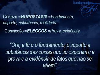 """Certeza = HUPOSTASIS =Fundamento, suporte, substância, realidade Convicção = ELEGCOS =Prova, evidência """"Ora, a fé é o fundamento, o suporte a substânc"""