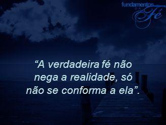 """""""A verdadeira fé não nega a realidade, só não se conforma a ela""""."""
