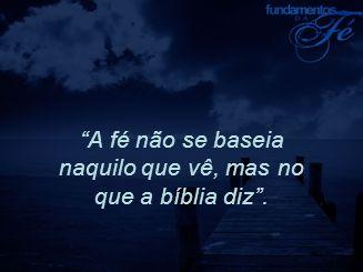 """""""A fé não se baseia naquilo que vê, mas no que a bíblia diz""""."""
