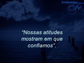 """""""Nossas atitudes mostram em que confiamos""""."""