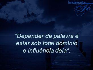 """""""Depender da palavra é estar sob total domínio e influência dela""""."""