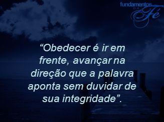 """""""Obedecer é ir em frente, avançar na direção que a palavra aponta sem duvidar de sua integridade""""."""