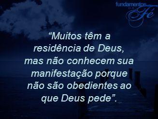 """""""Muitos têm a residência de Deus, mas não conhecem sua manifestação porque não são obedientes ao que Deus pede""""."""