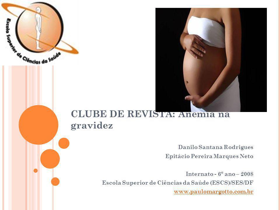 CLUBE DE REVISTA: Anemia na gravidez Danilo Santana Rodrigues Epitácio Pereira Marques Neto Internato - 6º ano – 2008 Escola Superior de Ciências da S