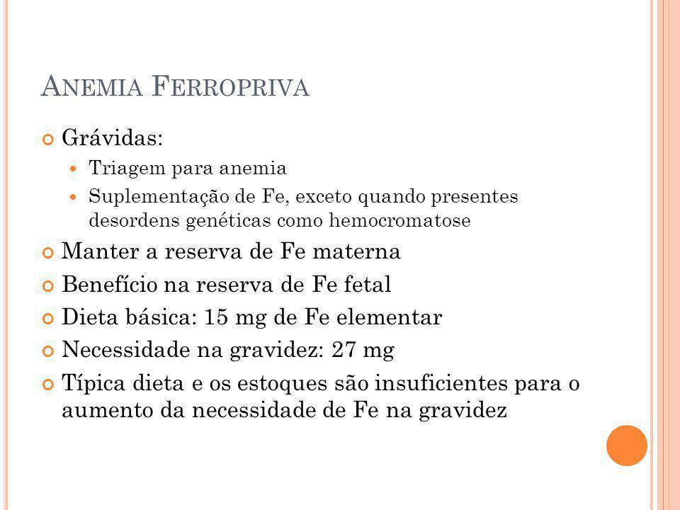 A NEMIA F ERROPRIVA Grávidas: Triagem para anemia Suplementação de Fe, exceto quando presentes desordens genéticas como hemocromatose Manter a reserva
