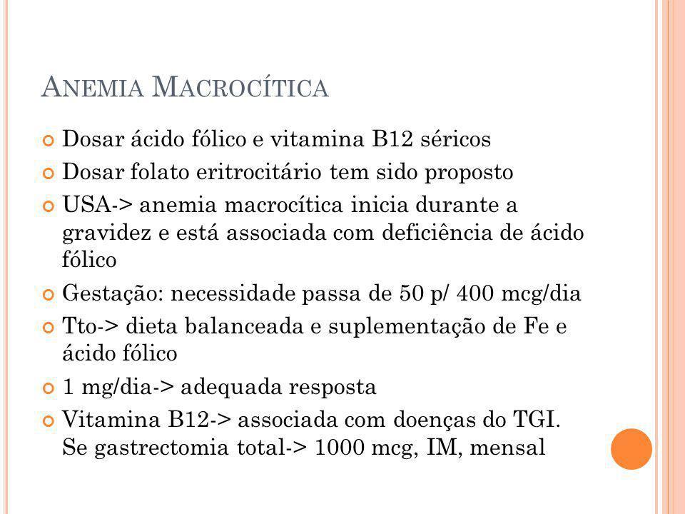 A NEMIA M ACROCÍTICA Dosar ácido fólico e vitamina B12 séricos Dosar folato eritrocitário tem sido proposto USA-> anemia macrocítica inicia durante a