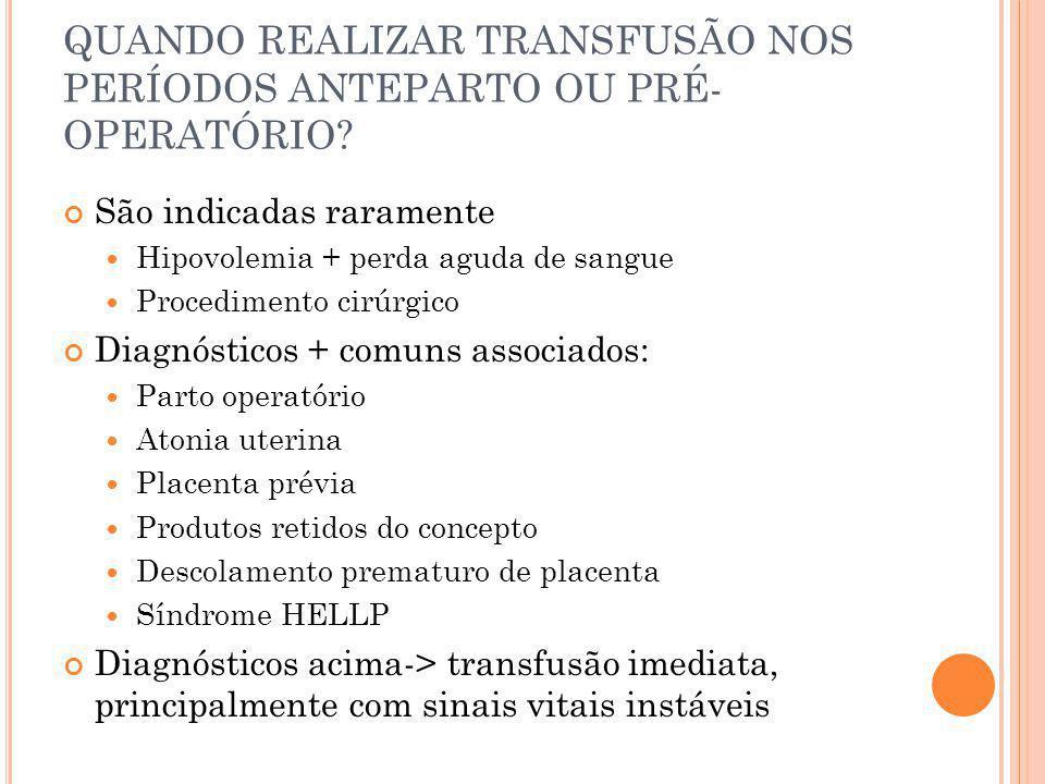 QUANDO REALIZAR TRANSFUSÃO NOS PERÍODOS ANTEPARTO OU PRÉ- OPERATÓRIO? São indicadas raramente Hipovolemia + perda aguda de sangue Procedimento cirúrgi