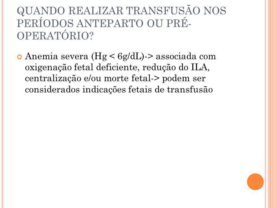 QUANDO REALIZAR TRANSFUSÃO NOS PERÍODOS ANTEPARTO OU PRÉ- OPERATÓRIO? Anemia severa (Hg associada com oxigenação fetal deficiente, redução do ILA, cen
