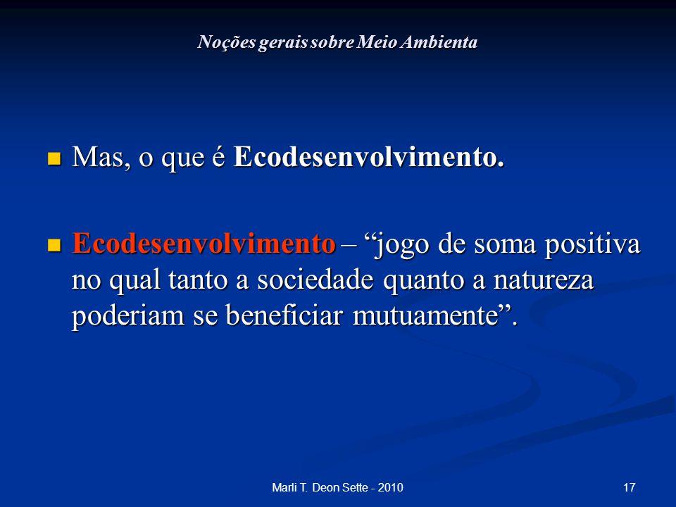 17Marli T. Deon Sette - 2010 Noções gerais sobre Meio Ambienta Mas, o que é Ecodesenvolvimento. Mas, o que é Ecodesenvolvimento. Ecodesenvolvimento –