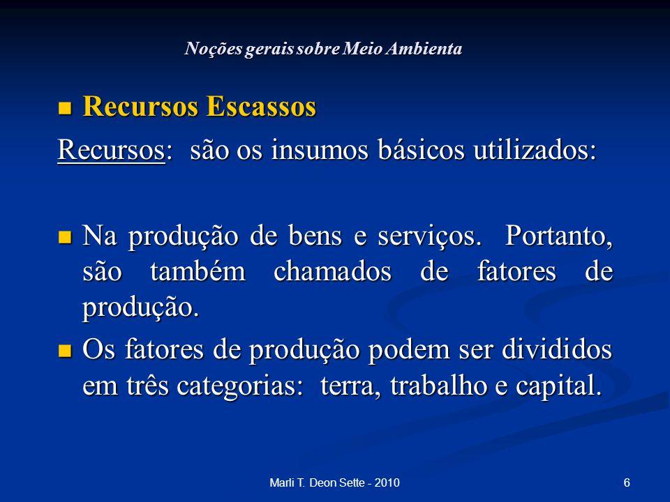 6Marli T. Deon Sette - 2010 Noções gerais sobre Meio Ambienta Recursos Escassos Recursos Escassos Recursos: são os insumos básicos utilizados: Na prod