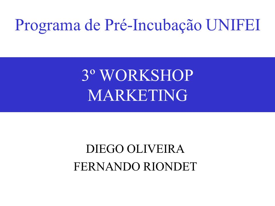 18/05/20073º Workshop - Marketing1 3º WORKSHOP MARKETING DIEGO OLIVEIRA FERNANDO RIONDET Programa de Pré-Incubação UNIFEI