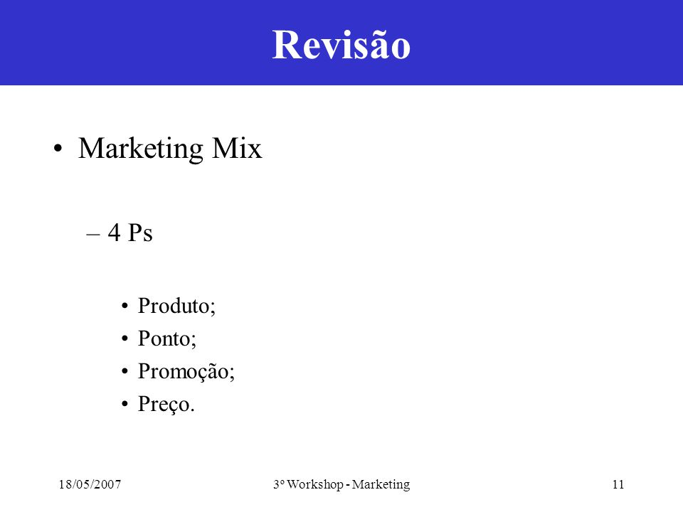 18/05/20073º Workshop - Marketing11 Revisão Marketing Mix –4 Ps Produto; Ponto; Promoção; Preço.
