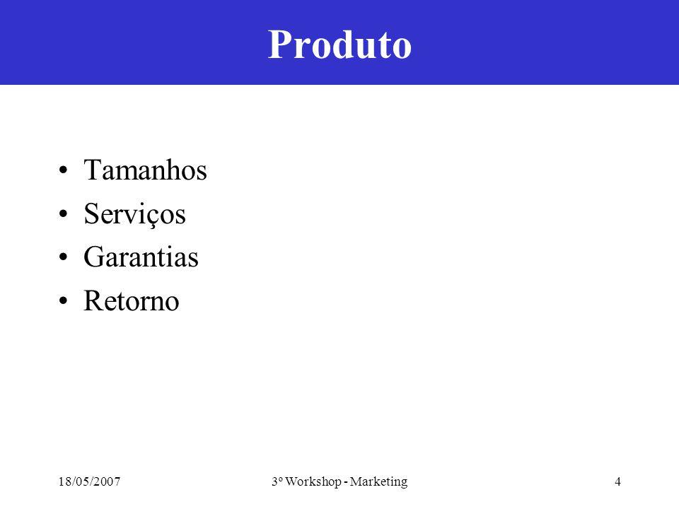18/05/20073º Workshop - Marketing4 Produto Tamanhos Serviços Garantias Retorno