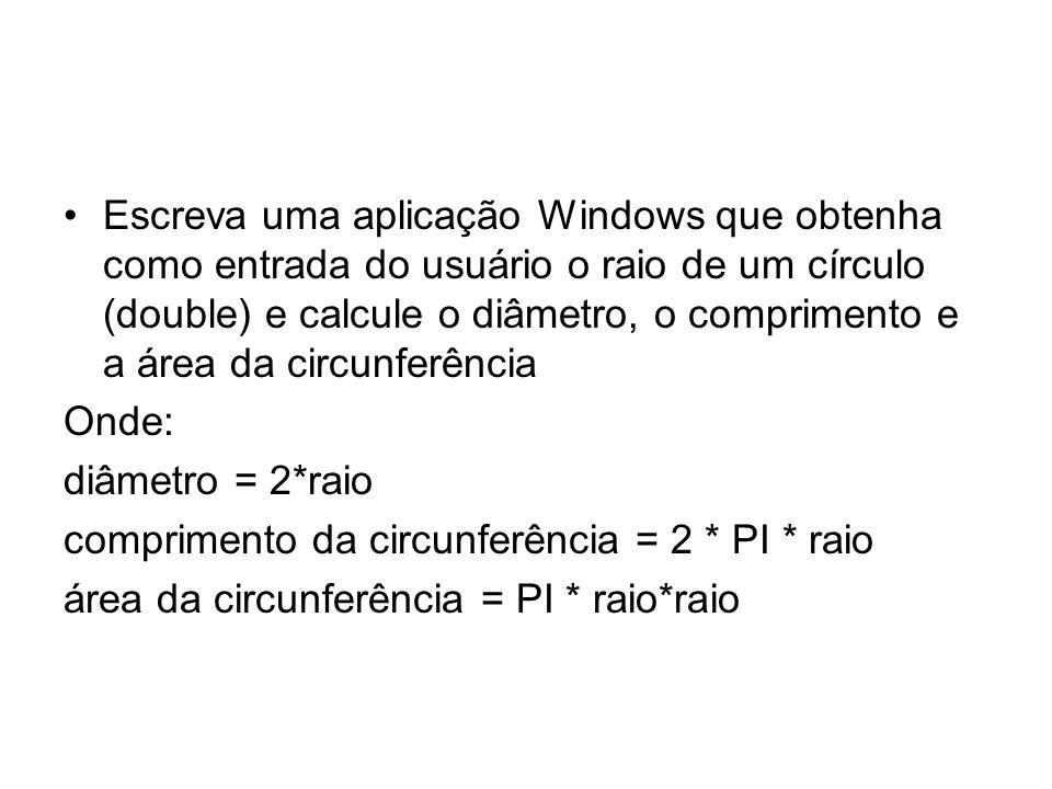 Escreva uma aplicação Windows que obtenha como entrada do usuário o raio de um círculo (double) e calcule o diâmetro, o comprimento e a área da circunferência Onde: diâmetro = 2*raio comprimento da circunferência = 2 * PI * raio área da circunferência = PI * raio*raio
