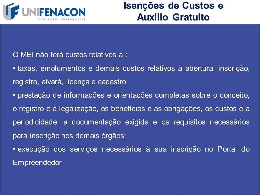 Isenções de Custos e Auxilio Gratuito O MEI não terá custos relativos a : taxas, emolumentos e demais custos relativos à abertura, inscrição, registro