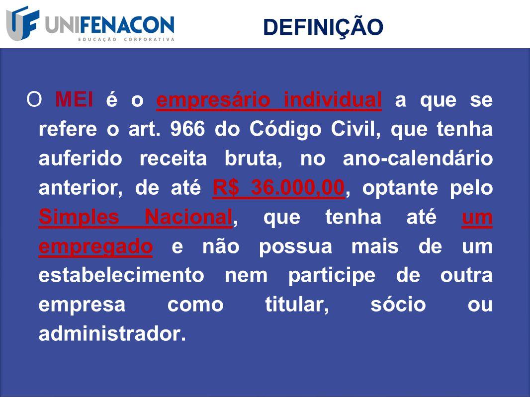 DEFINIÇÃO O MEI é o empresário individual a que se refere o art. 966 do Código Civil, que tenha auferido receita bruta, no ano-calendário anterior, de
