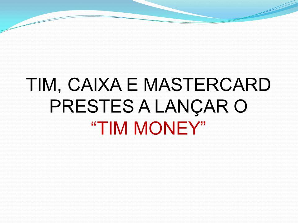 """TIM, CAIXA E MASTERCARD PRESTES A LANÇAR O """"TIM MONEY"""""""