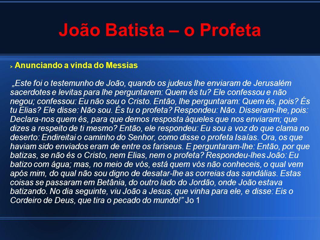 """João Batista – o Profeta  Anunciando a vinda do Messias """"Este foi o testemunho de João, quando os judeus lhe enviaram de Jerusalém sacerdotes e levitas para lhe perguntarem: Quem és tu."""
