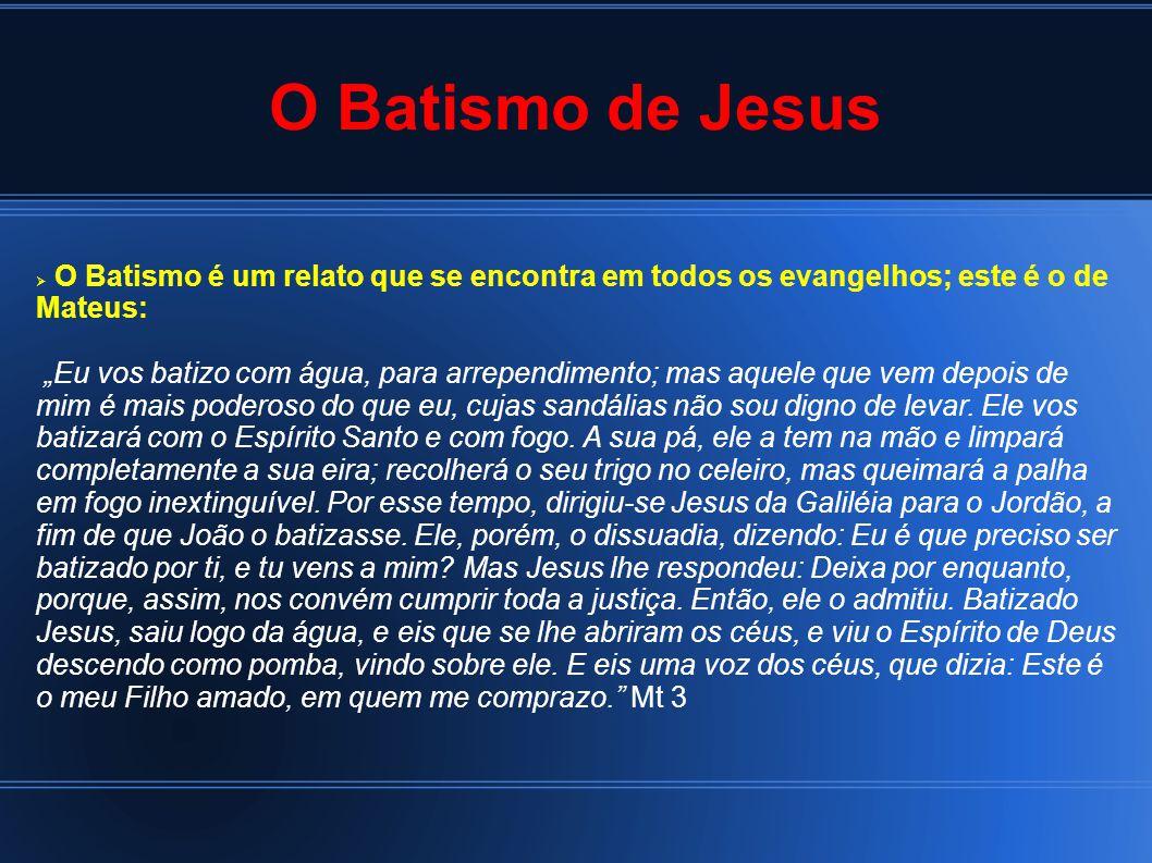 """O Batismo de Jesus  O Batismo é um relato que se encontra em todos os evangelhos; este é o de Mateus: """"Eu vos batizo com água, para arrependimento; mas aquele que vem depois de mim é mais poderoso do que eu, cujas sandálias não sou digno de levar."""