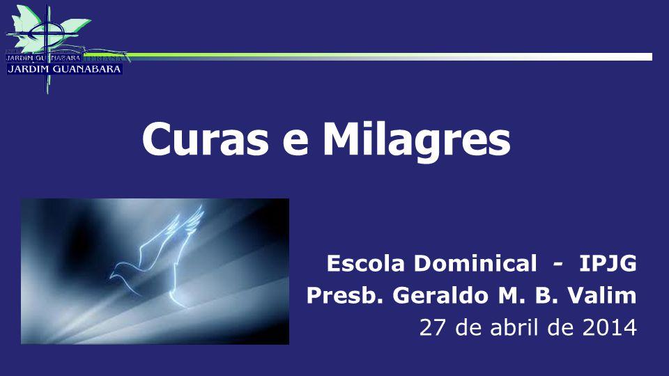 Curas e Milagres Escola Dominical - IPJG Presb. Geraldo M. B. Valim 27 de abril de 2014