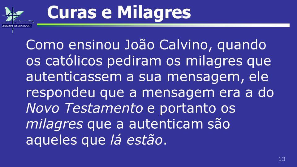 13 Curas e Milagres Como ensinou João Calvino, quando os católicos pediram os milagres que autenticassem a sua mensagem, ele respondeu que a mensagem