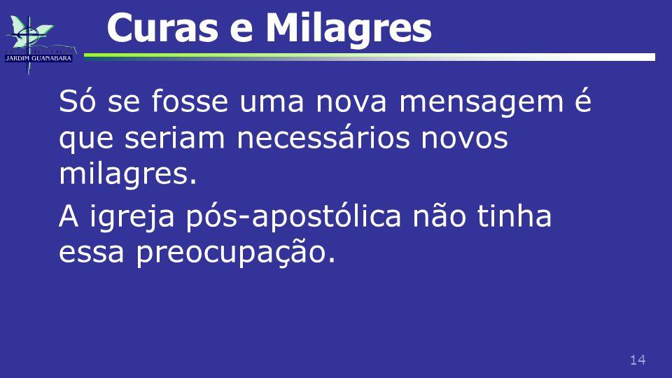 14 Curas e Milagres Só se fosse uma nova mensagem é que seriam necessários novos milagres. A igreja pós-apostólica não tinha essa preocupação.