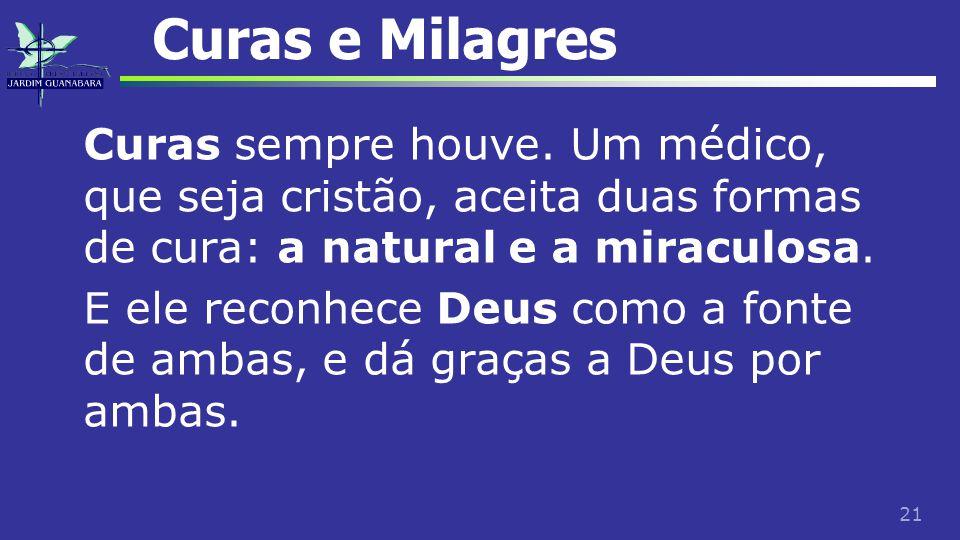 21 Curas e Milagres Curas sempre houve. Um médico, que seja cristão, aceita duas formas de cura: a natural e a miraculosa. E ele reconhece Deus como a