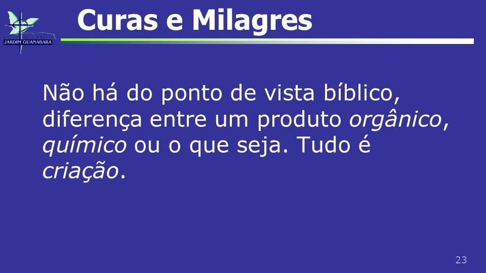 23 Curas e Milagres Não há do ponto de vista bíblico, diferença entre um produto orgânico, químico ou o que seja. Tudo é criação.