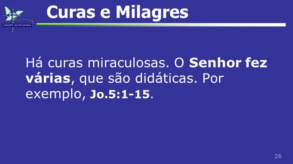 26 Curas e Milagres Há curas miraculosas. O Senhor fez várias, que são didáticas. Por exemplo, Jo.5:1-15.