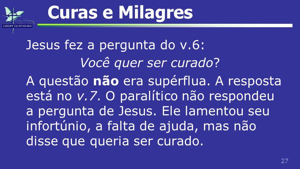 27 Curas e Milagres Jesus fez a pergunta do v.6: Você quer ser curado? A questão não era supérflua. A resposta está no v.7. O paralítico não respondeu