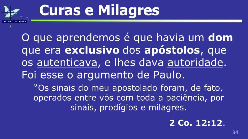 34 Curas e Milagres O que aprendemos é que havia um dom que era exclusivo dos apóstolos, que os autenticava, e lhes dava autoridade. Foi esse o argume