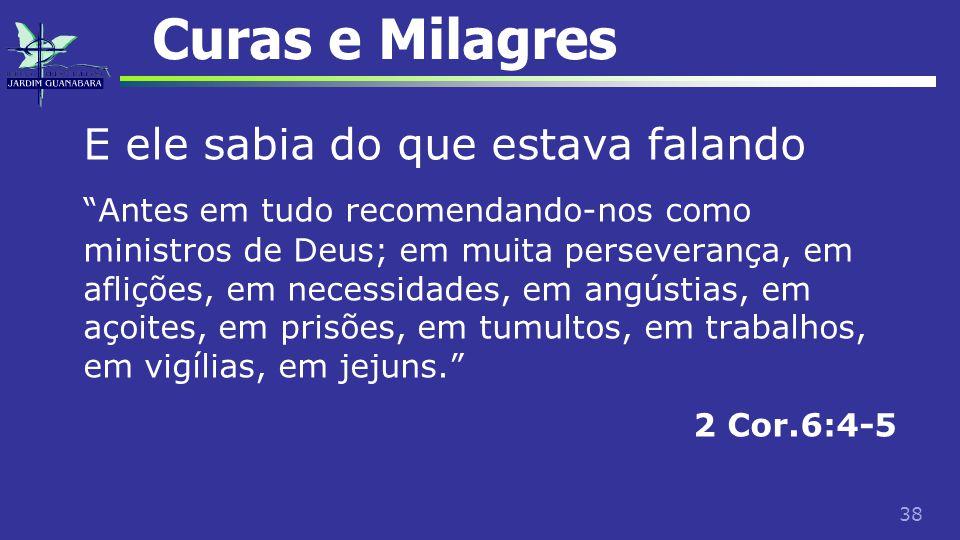 """38 Curas e Milagres E ele sabia do que estava falando """"Antes em tudo recomendando-nos como ministros de Deus; em muita perseverança, em aflições, em n"""