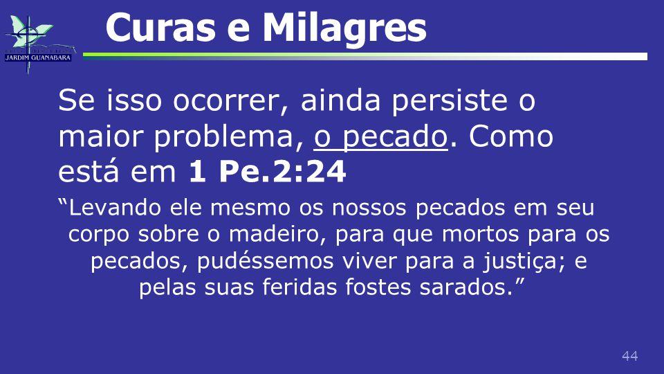 """44 Curas e Milagres Se isso ocorrer, ainda persiste o maior problema, o pecado. Como está em 1 Pe.2:24 """"Levando ele mesmo os nossos pecados em seu cor"""