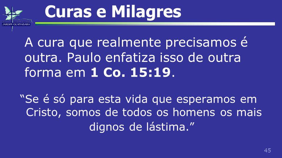 """45 Curas e Milagres A cura que realmente precisamos é outra. Paulo enfatiza isso de outra forma em 1 Co. 15:19. """"Se é só para esta vida que esperamos"""