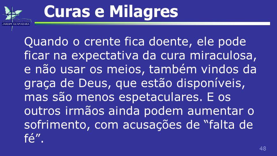 48 Curas e Milagres Quando o crente fica doente, ele pode ficar na expectativa da cura miraculosa, e não usar os meios, também vindos da graça de Deus