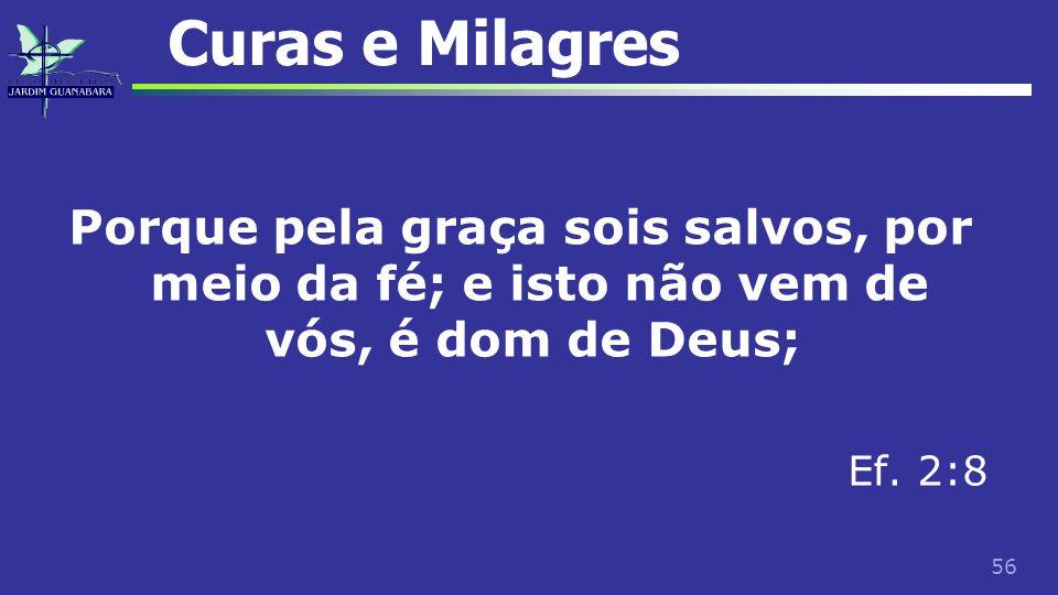 56 Curas e Milagres Porque pela graça sois salvos, por meio da fé; e isto não vem de vós, é dom de Deus; Ef. 2:8