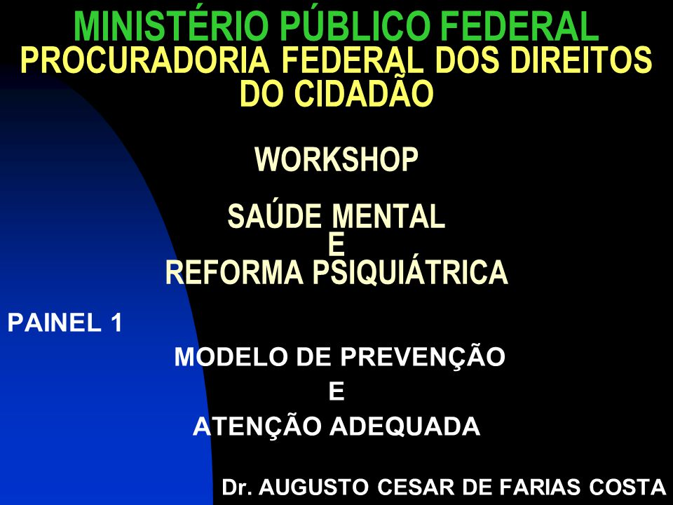 MINISTÉRIO PÚBLICO FEDERAL PROCURADORIA FEDERAL DOS DIREITOS DO CIDADÃO WORKSHOP SAÚDE MENTAL E REFORMA PSIQUIÁTRICA PAINEL 1 MODELO DE PREVENÇÃO E AT