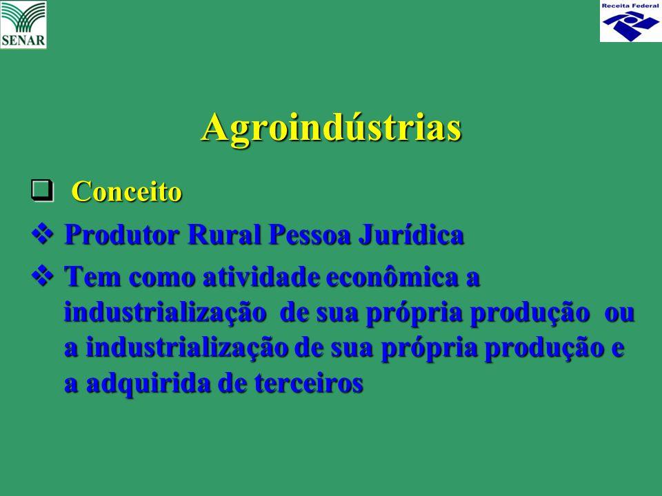 Agroindústrias  Conceito  Produtor Rural Pessoa Jurídica  Tem como atividade econômica a industrialização de sua própria produção ou a industrializ