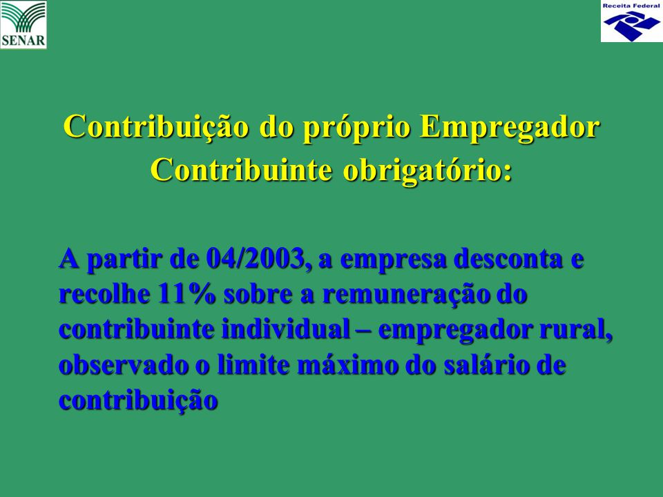 Contribuição do próprio Empregador Contribuinte obrigatório: A partir de 04/2003, a empresa desconta e recolhe 11% sobre a remuneração do contribuinte