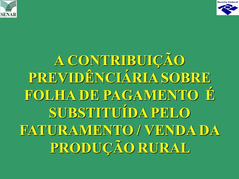 A CONTRIBUIÇÃO PREVIDÊNCIÁRIA SOBRE FOLHA DE PAGAMENTO É SUBSTITUÍDA PELO FATURAMENTO / VENDA DA PRODUÇÃO RURAL