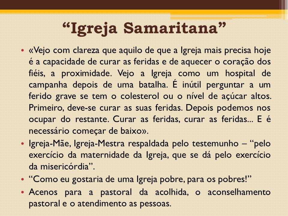 Igreja Samaritana «Vejo com clareza que aquilo de que a Igreja mais precisa hoje é a capacidade de curar as feridas e de aquecer o coração dos fiéis, a proximidade.