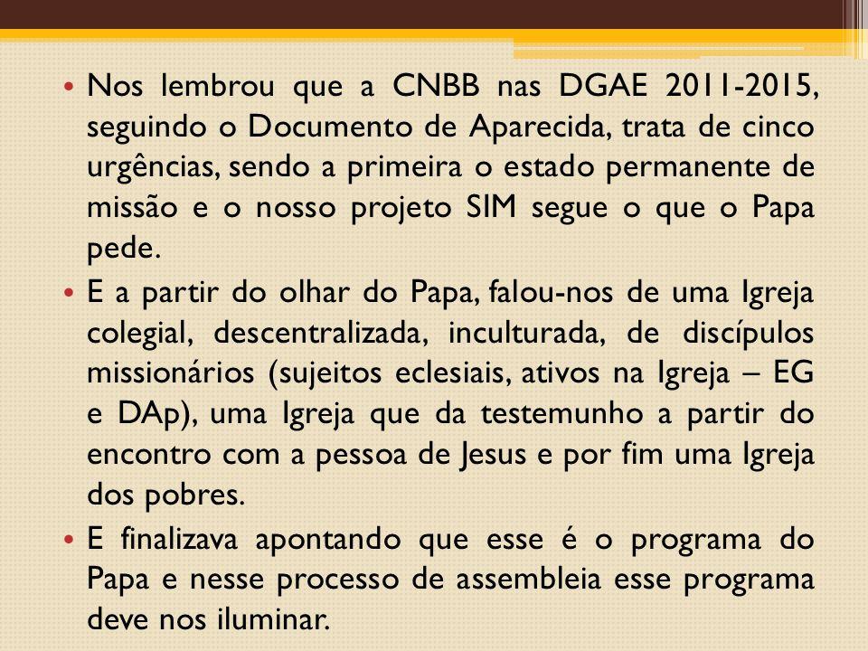 Nos lembrou que a CNBB nas DGAE 2011-2015, seguindo o Documento de Aparecida, trata de cinco urgências, sendo a primeira o estado permanente de missão e o nosso projeto SIM segue o que o Papa pede.