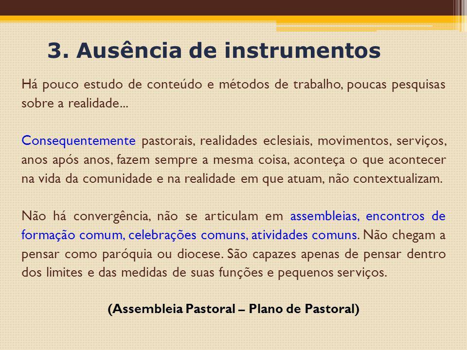 3. Ausência de instrumentos Há pouco estudo de conteúdo e métodos de trabalho, poucas pesquisas sobre a realidade... Consequentemente pastorais, reali
