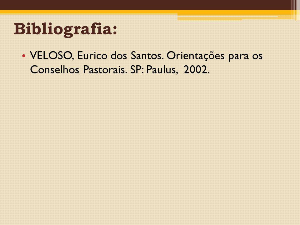 Bibliografia: VELOSO, Eurico dos Santos. Orientações para os Conselhos Pastorais. SP: Paulus, 2002.