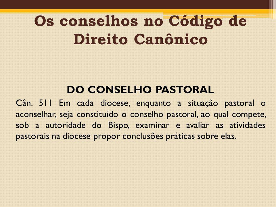 Os conselhos no Código de Direito Canônico DO CONSELHO PASTORAL Cân. 511 Em cada diocese, enquanto a situação pastoral o aconselhar, seja constituído