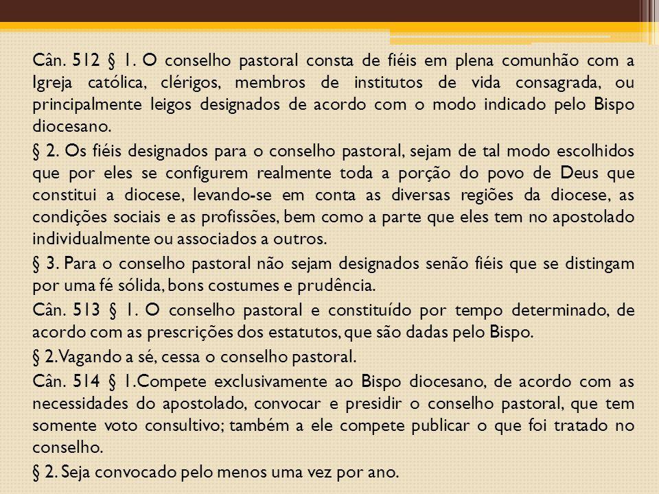 Cân. 512 § 1. O conselho pastoral consta de fiéis em plena comunhão com a Igreja católica, clérigos, membros de institutos de vida consagrada, ou prin