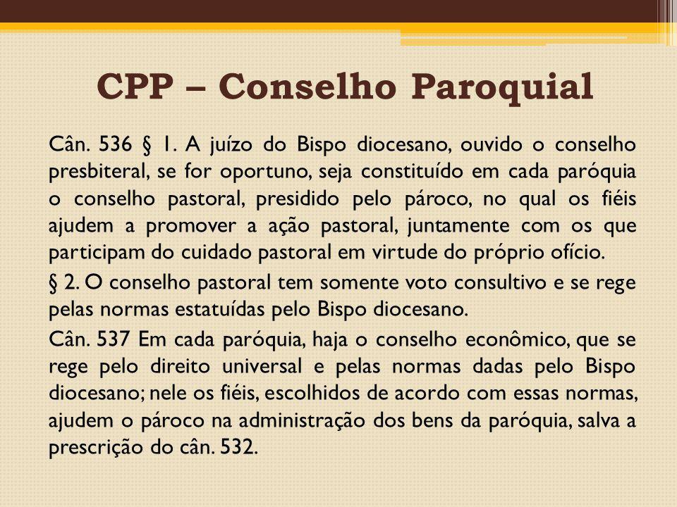 CPP – Conselho Paroquial Cân. 536 § 1. A juízo do Bispo diocesano, ouvido o conselho presbiteral, se for oportuno, seja constituído em cada paróquia o