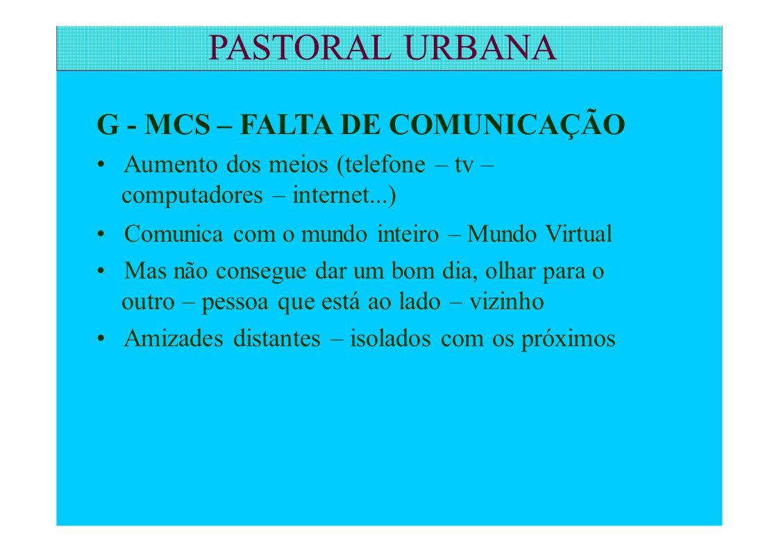 G - MCS – FALTA DE COMUNICAÇÃO Aumento dos meios (telefone – tv – computadores – internet...) Comunica com o mundo inteiro – Mundo Virtual Mas não con